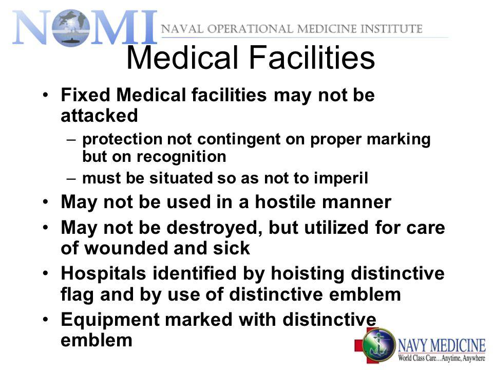 Medical Facilities Fixed Medical facilities may not be attacked –protection not contingent on proper marking but on recognition –must be situated so as not to imperil May not be used in a hostile manner May not be destroyed, but utilized for care of wounded and sick Hospitals identified by hoisting distinctive flag and by use of distinctive emblem Equipment marked with distinctive emblem