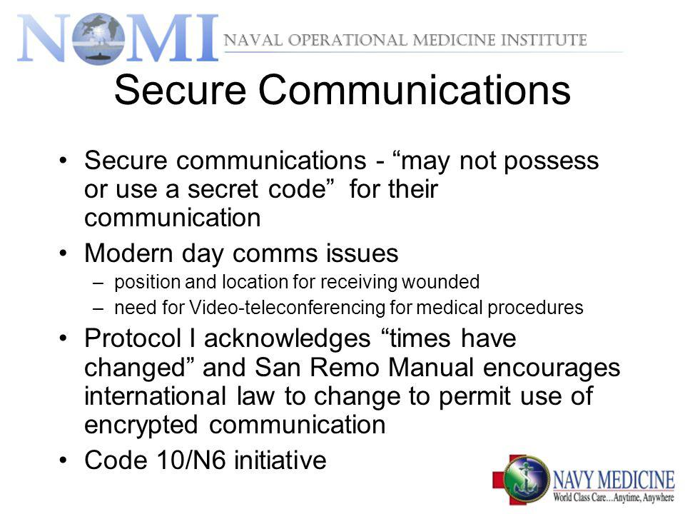 Secure Communications Secure communications - may not possess or use a secret code for their communication Modern day comms issues –position and location for receiving wounded –need for Video-teleconferencing for medical procedures Protocol I acknowledges times have changed and San Remo Manual encourages international law to change to permit use of encrypted communication Code 10/N6 initiative
