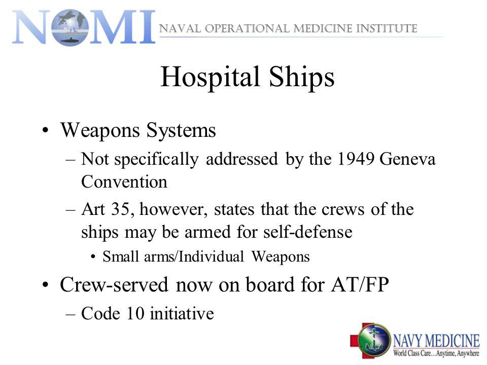 Hospital Ships Weapons Systems –Not specifically addressed by the 1949 Geneva Convention –Art 35, however, states that the crews of the ships may be armed for self-defense Small arms/Individual Weapons Crew-served now on board for AT/FP –Code 10 initiative