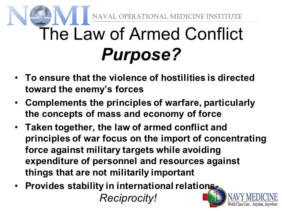 The Law of Armed Conflict Purpose? To ensure that the violence of hostilities is directed toward the enemys forces Complements the principles of warfa