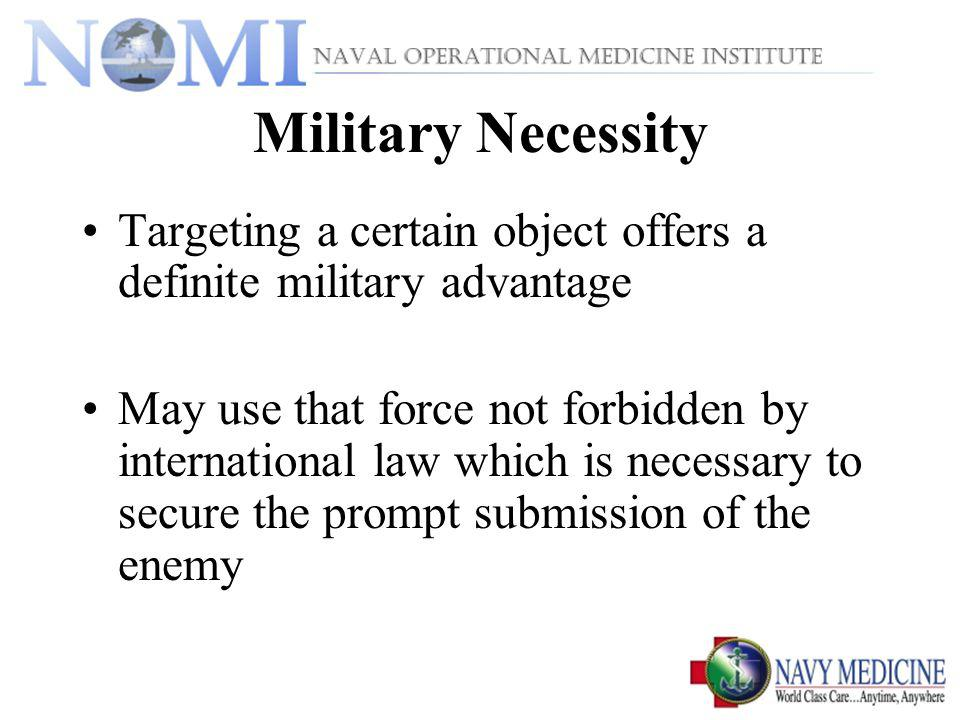 Military Necessity Targeting a certain object offers a definite military advantage May use that force not forbidden by international law which is necessary to secure the prompt submission of the enemy
