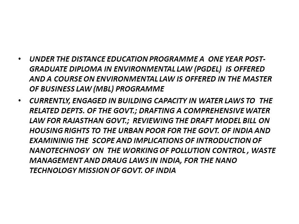 UNDER THE DISTANCE EDUCATION PROGRAMME A ONE YEAR POST- GRADUATE DIPLOMA IN ENVIRONMENTAL LAW (PGDEL) IS OFFERED AND A COURSE ON ENVIRONMENTAL LAW IS OFFERED IN THE MASTER OF BUSINESS LAW (MBL) PROGRAMME CURRENTLY, ENGAGED IN BUILDING CAPACITY IN WATER LAWS TO THE RELATED DEPTS.