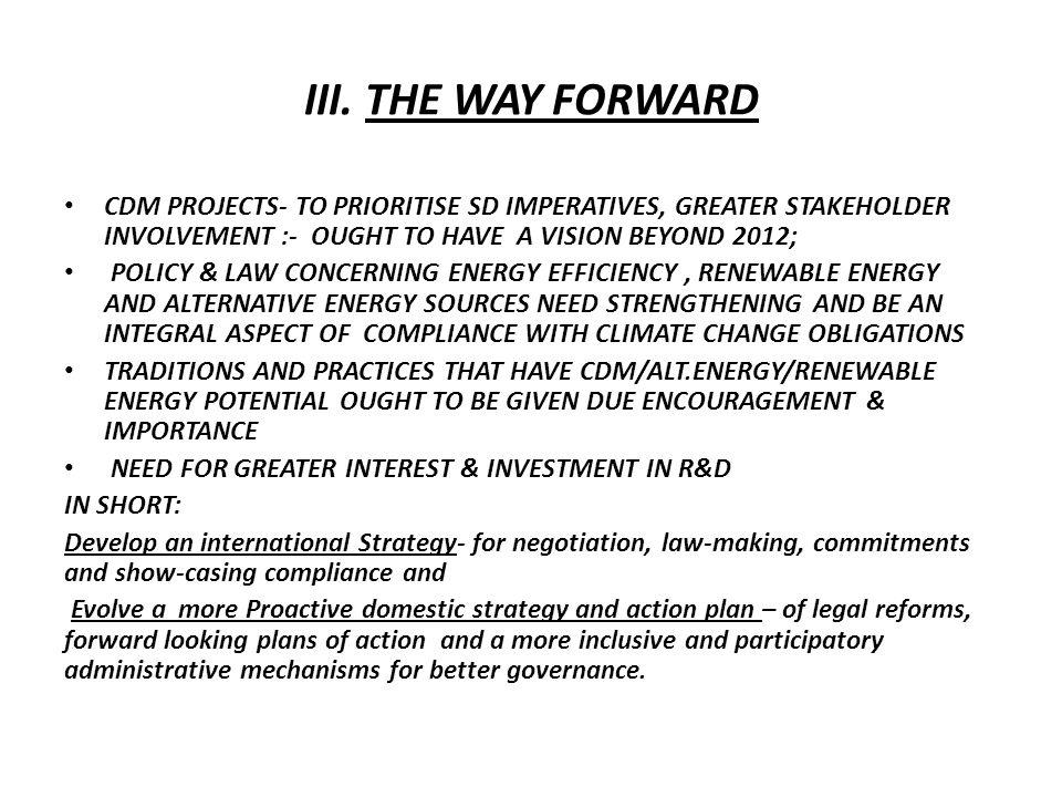 III. THE WAY FORWARD CDM PROJECTS- TO PRIORITISE SD IMPERATIVES, GREATER STAKEHOLDER INVOLVEMENT :- OUGHT TO HAVE A VISION BEYOND 2012; POLICY & LAW C