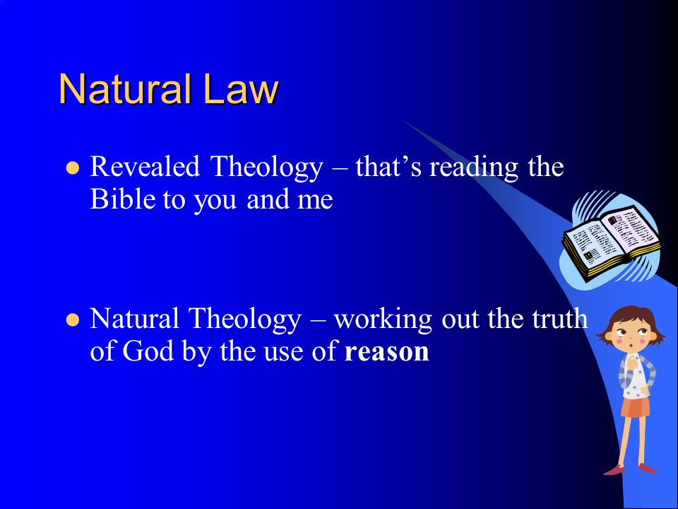 Natural Law Revealed Theology – thats reading the Bible to you and me Natural Theology – working out the truth of God by the use of reason