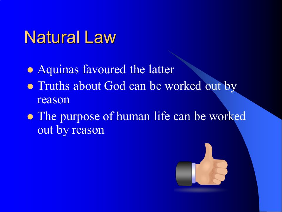 Natural Law Aquinas favoured the latter Truths about God can be worked out by reason The purpose of human life can be worked out by reason