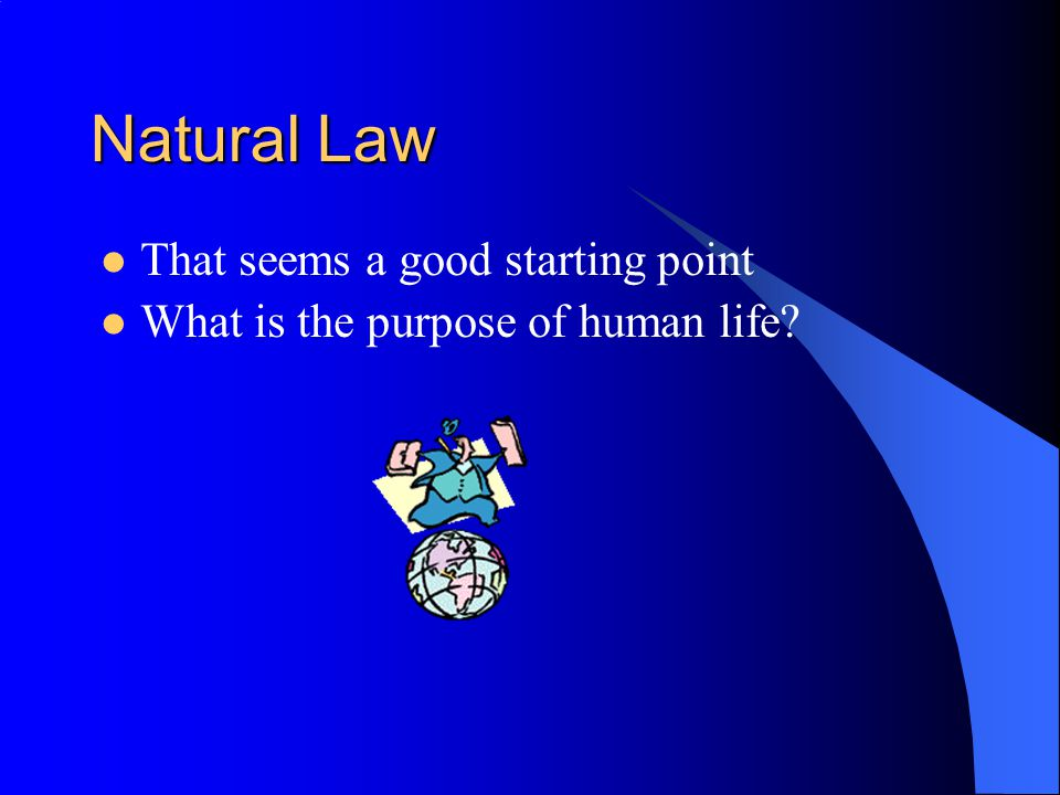 Natural Law That seems a good starting point What is the purpose of human life