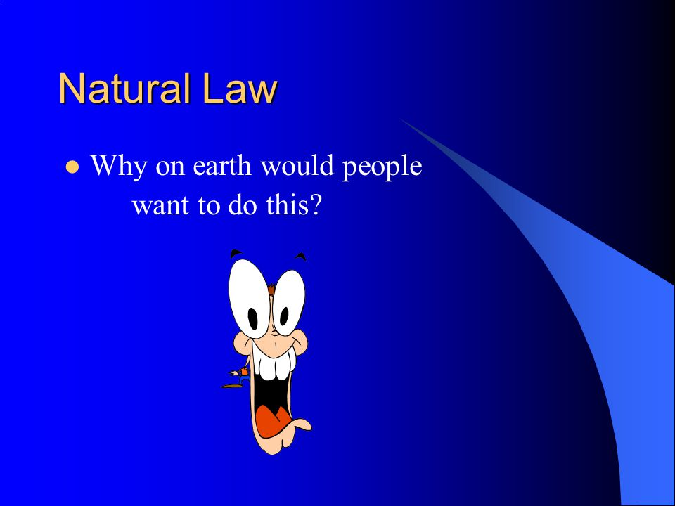 Natural Law Why on earth would people want to do this