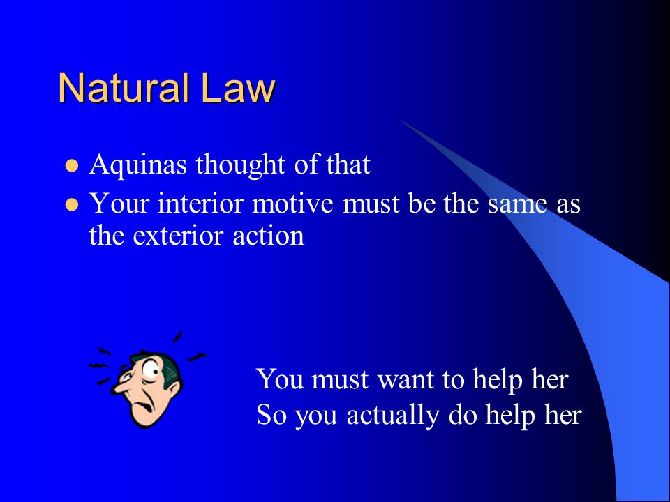 Natural Law Aquinas thought of that Your interior motive must be the same as the exterior action You must want to help her So you actually do help her