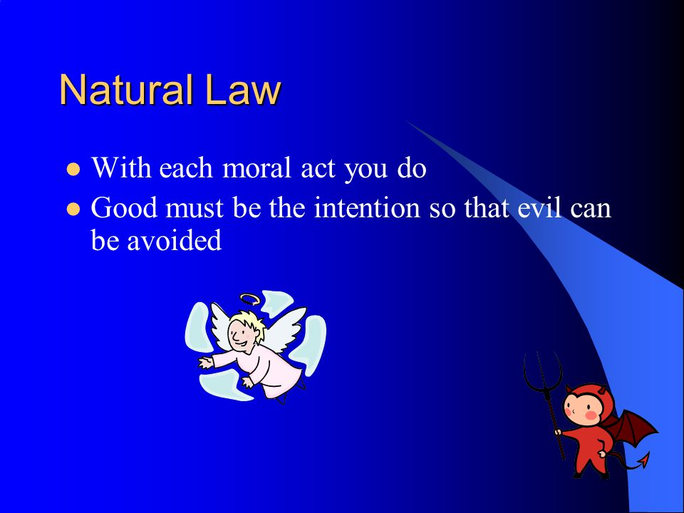 Natural Law With each moral act you do Good must be the intention so that evil can be avoided
