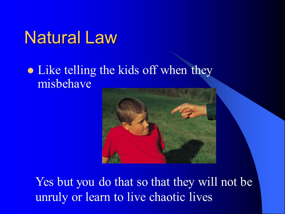 Natural Law Like telling the kids off when they misbehave Yes but you do that so that they will not be unruly or learn to live chaotic lives