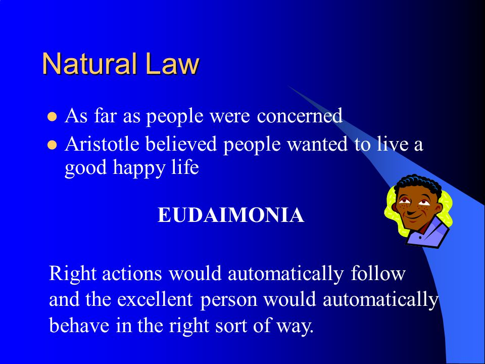 Natural Law He even produced a list of virtues Cardinal Virtues which of course came from Aristotle Prudence Temperance Fortitude Justice If you dont know what these mean, then look them up!