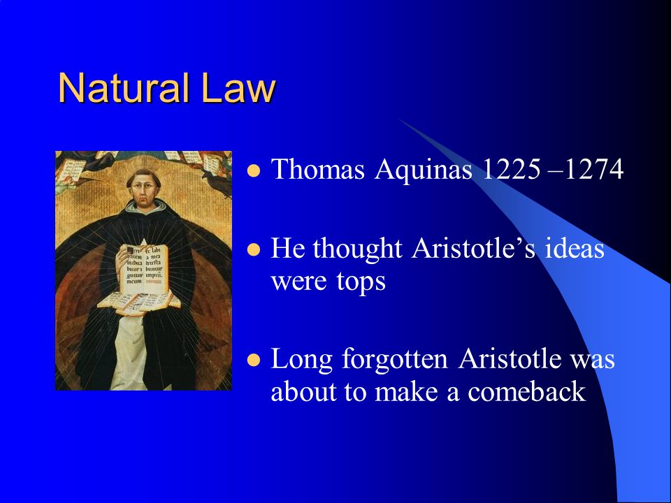 Natural Law Thomas Aquinas 1225 –1274 He thought Aristotles ideas were tops Long forgotten Aristotle was about to make a comeback