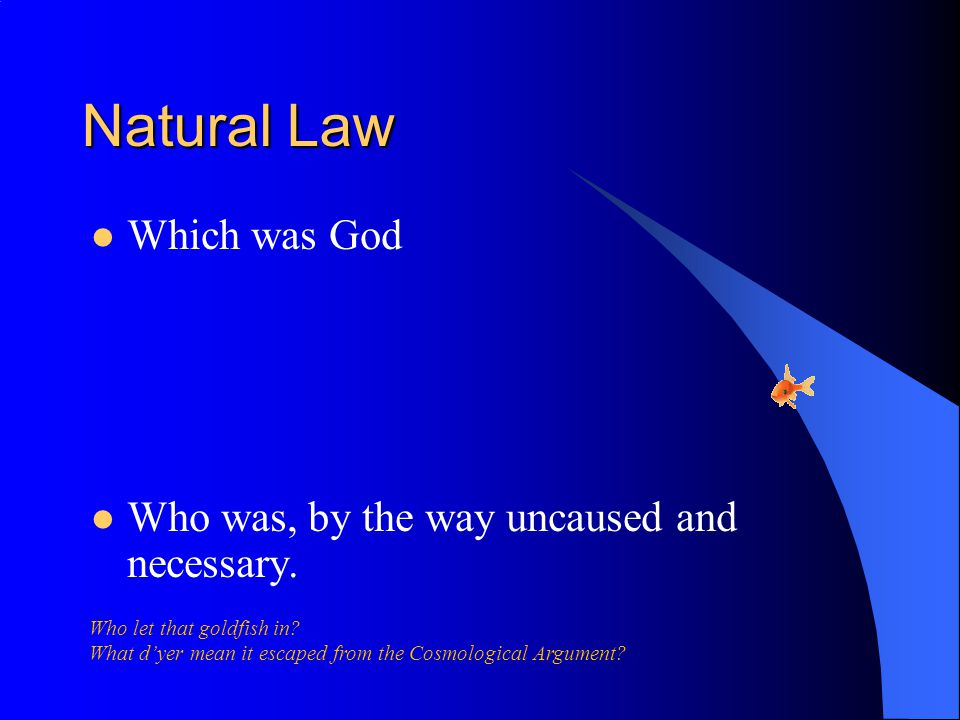 Natural Law Which was God Who was, by the way uncaused and necessary.