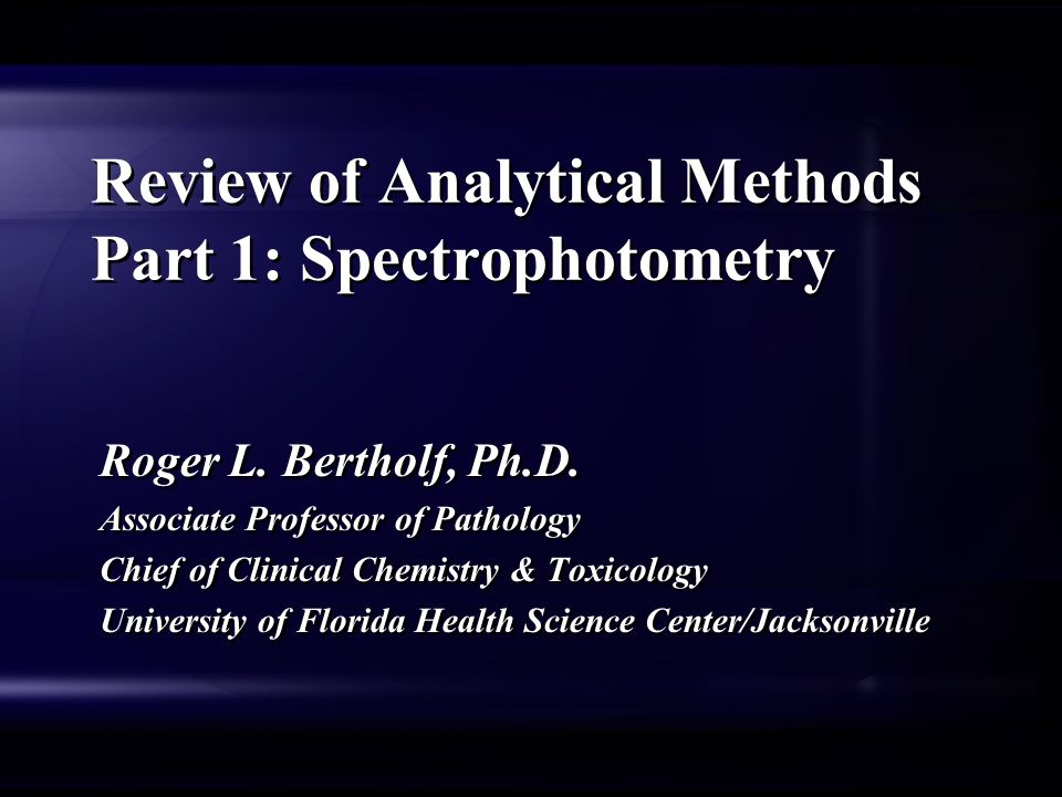 Review of Analytical Methods Part 1: Spectrophotometry Roger L. Bertholf, Ph.D. Associate Professor of Pathology Chief of Clinical Chemistry & Toxicol