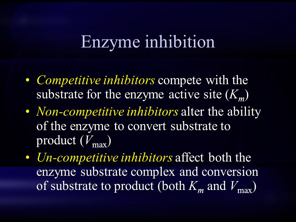 Enzyme inhibition Competitive inhibitors compete with the substrate for the enzyme active site (K m ) Non-competitive inhibitors alter the ability of