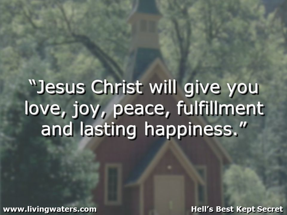 Jesus Christ will give you love, joy, peace, fulfillment and lasting happiness.
