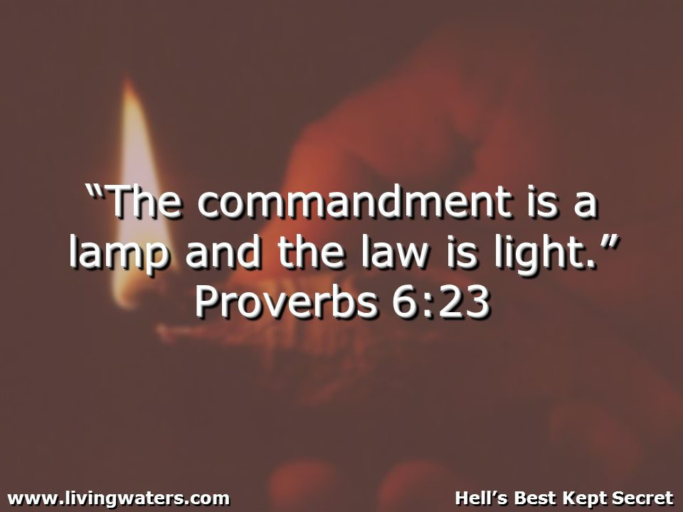 The commandment is a lamp and the law is light. Proverbs 6:23 www.livingwaters.com Hells Best Kept Secret