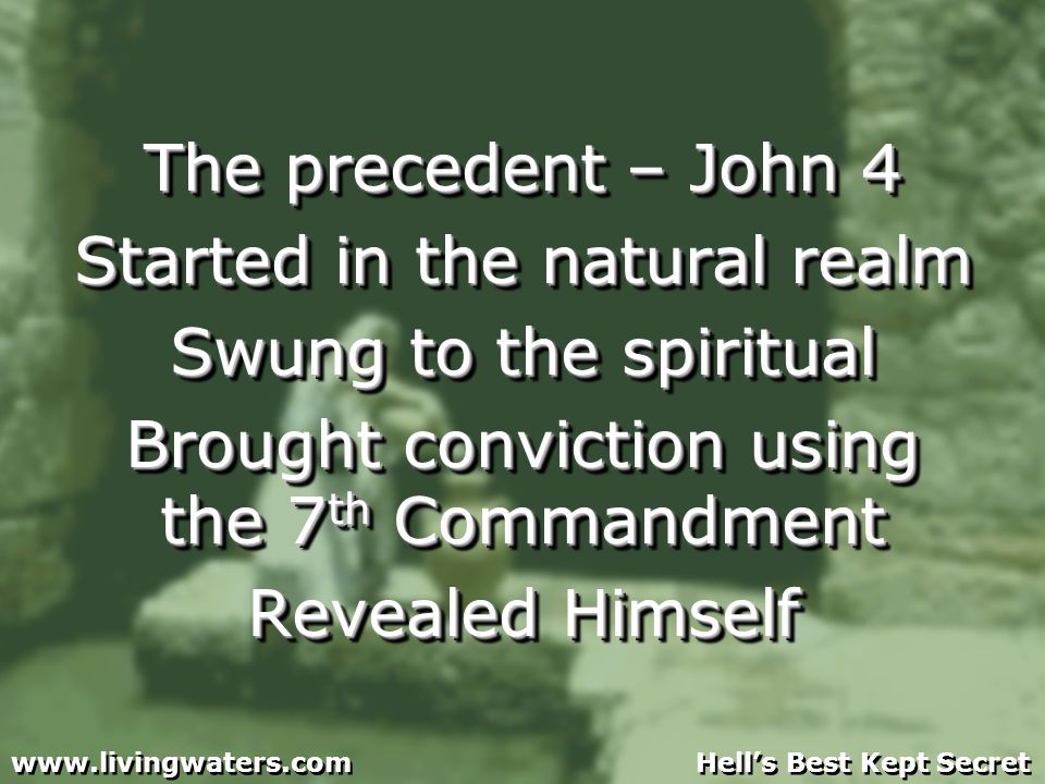 The precedent – John 4 Started in the natural realm Swung to the spiritual Brought conviction using the 7 th Commandment Revealed Himself The precedent – John 4 Started in the natural realm Swung to the spiritual Brought conviction using the 7 th Commandment Revealed Himself www.livingwaters.com Hells Best Kept Secret