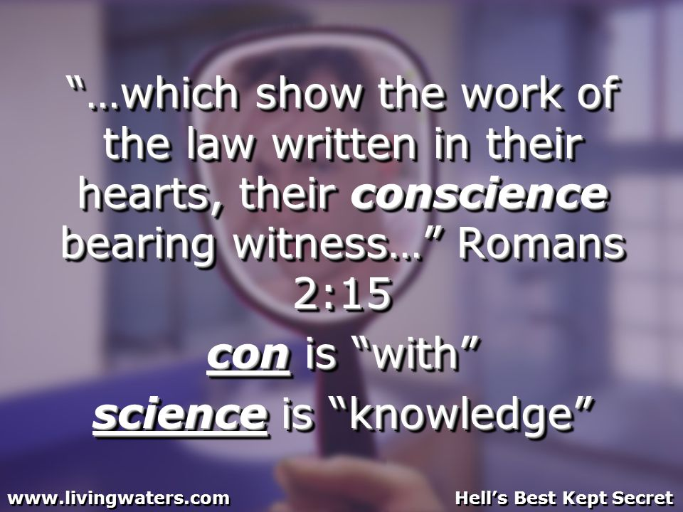 …which show the work of the law written in their hearts, their conscience bearing witness… Romans 2:15 con is with science is knowledge …which show the work of the law written in their hearts, their conscience bearing witness… Romans 2:15 con is with science is knowledge www.livingwaters.com Hells Best Kept Secret