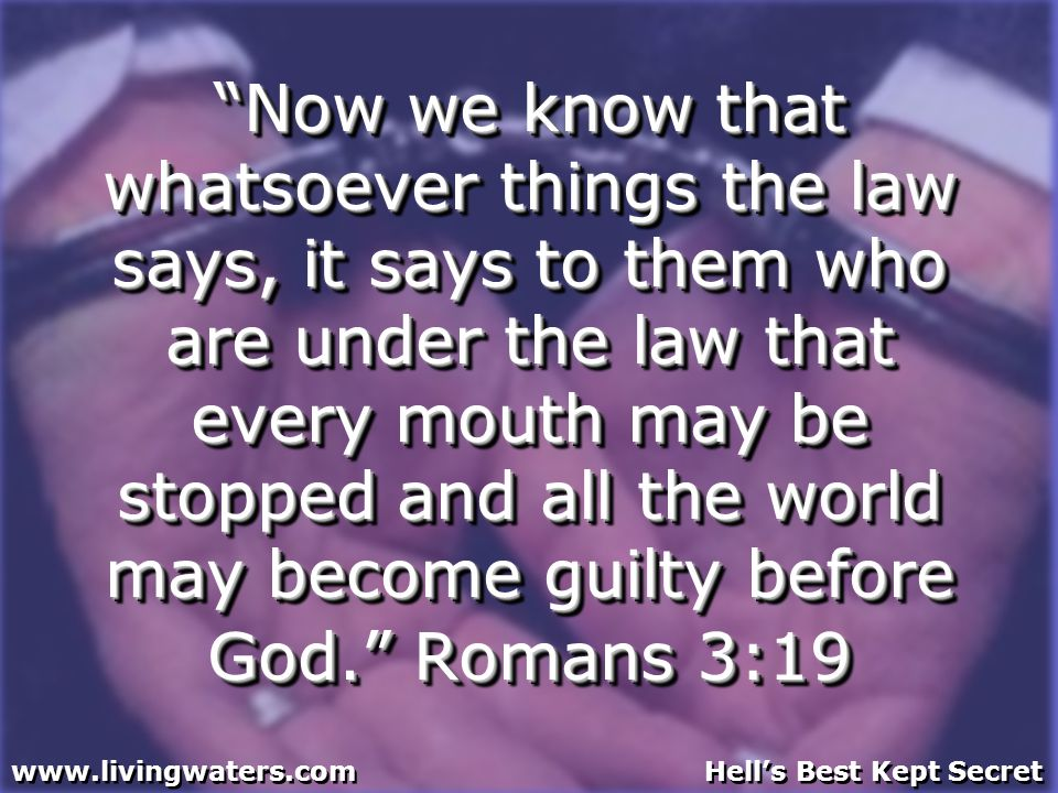 Now we know that whatsoever things the law says, it says to them who are under the law that every mouth may be stopped and all the world may become gu