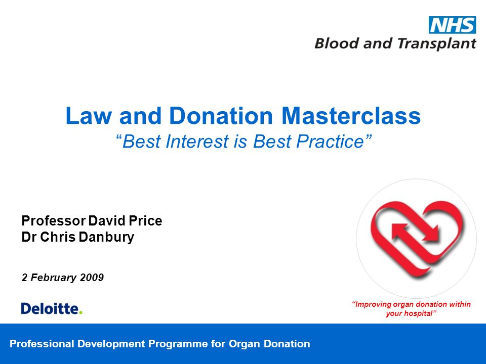 Professional Development Programme for Organ Donation Professor David Price Dr Chris Danbury 2 February 2009 Improving organ donation within your hospital Law and Donation MasterclassBest Interest is Best Practice