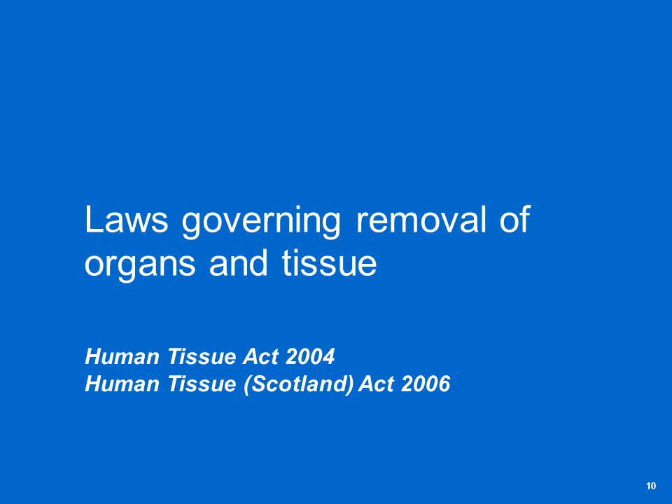 Laws governing removal of organs and tissue Human Tissue Act 2004 Human Tissue (Scotland) Act 2006 10