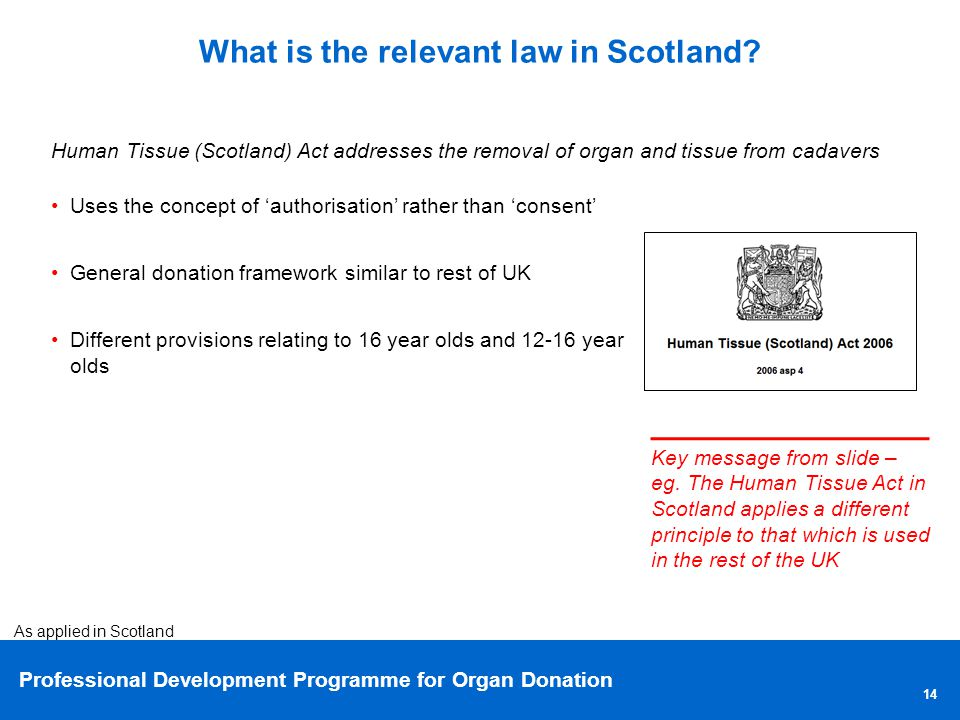 Professional Development Programme for Organ Donation 14 What is the relevant law in Scotland.