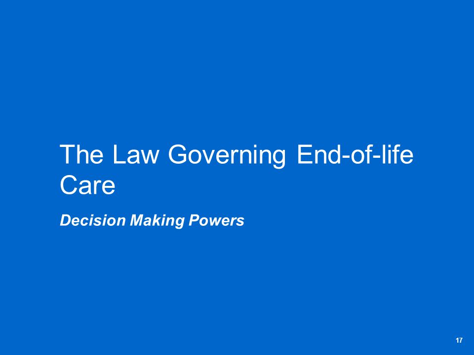 The Law Governing End-of-life Care Decision Making Powers 17