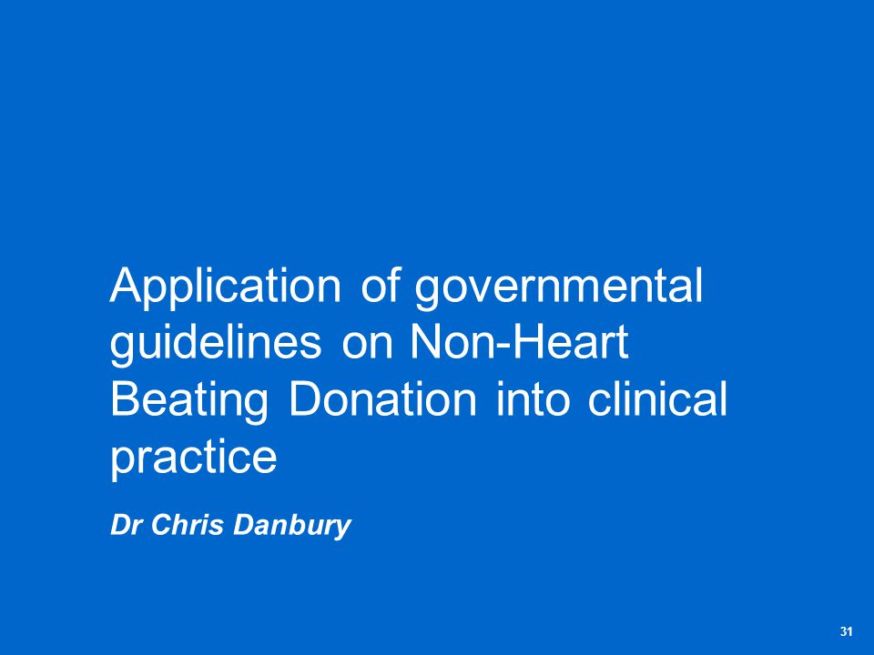 Application of governmental guidelines on Non-Heart Beating Donation into clinical practice Dr Chris Danbury 31