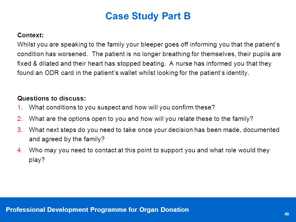 Professional Development Programme for Organ Donation Context: Whilst you are speaking to the family your bleeper goes off informing you that the patients condition has worsened.