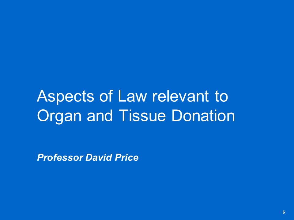 Aspects of Law relevant to Organ and Tissue Donation Professor David Price 6