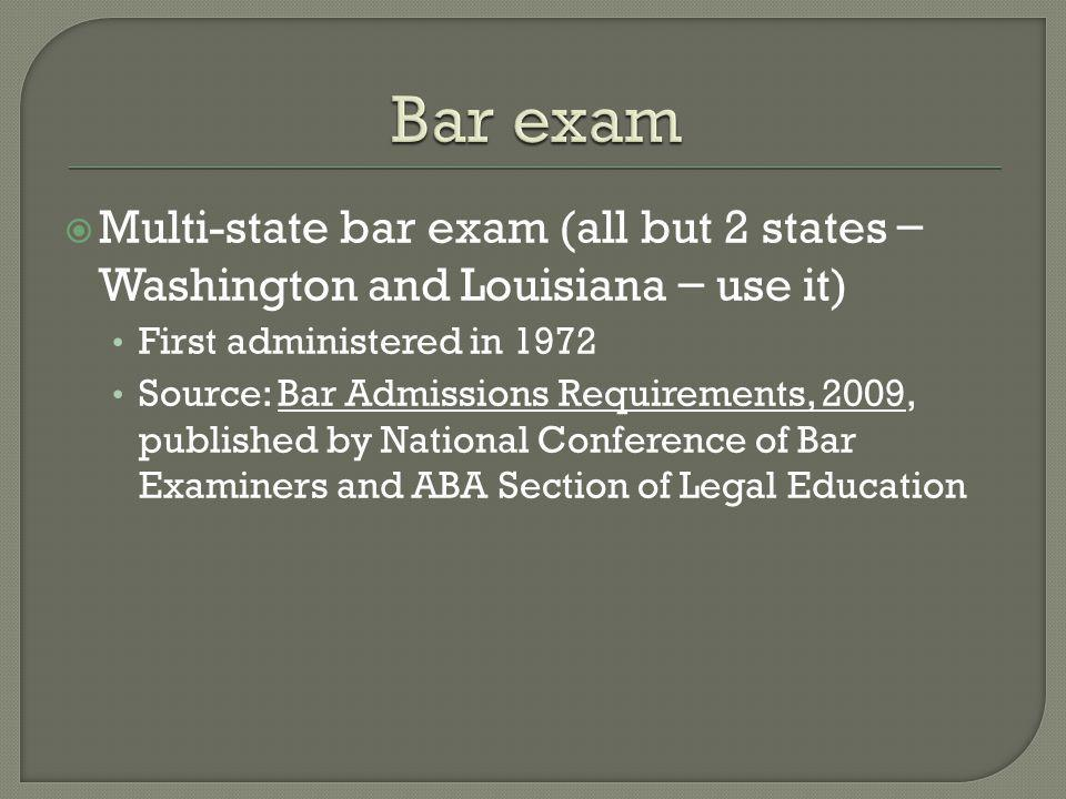 Multi-state bar exam (all but 2 states – Washington and Louisiana – use it) First administered in 1972 Source: Bar Admissions Requirements, 2009, published by National Conference of Bar Examiners and ABA Section of Legal Education