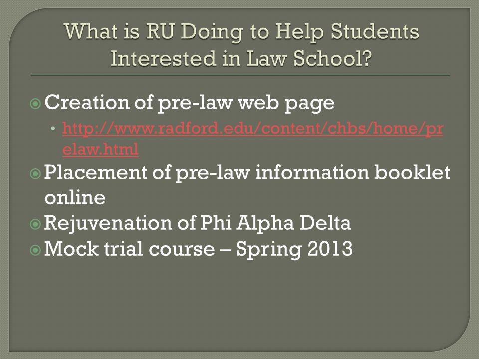 Creation of pre-law web page http://www.radford.edu/content/chbs/home/pr elaw.html http://www.radford.edu/content/chbs/home/pr elaw.html Placement of pre-law information booklet online Rejuvenation of Phi Alpha Delta Mock trial course – Spring 2013