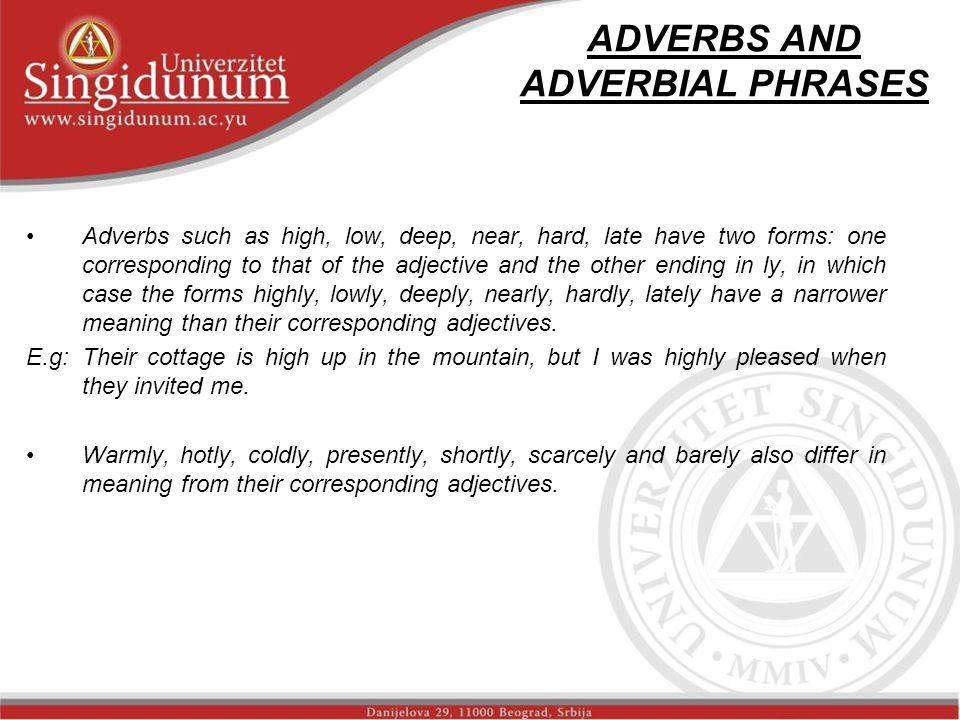 ADVERBS AND ADVERBIAL PHRASES Adverbs such as high, low, deep, near, hard, late have two forms: one corresponding to that of the adjective and the oth