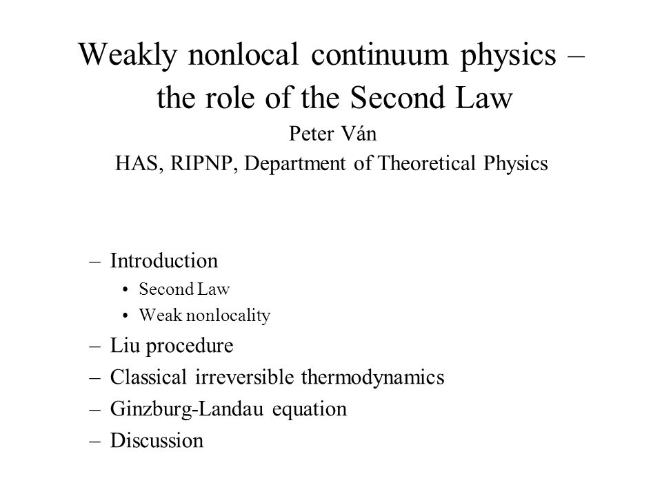 Weakly nonlocal continuum physics – the role of the Second Law Peter Ván HAS, RIPNP, Department of Theoretical Physics –Introduction Second Law Weak nonlocality –Liu procedure –Classical irreversible thermodynamics –Ginzburg-Landau equation –Discussion