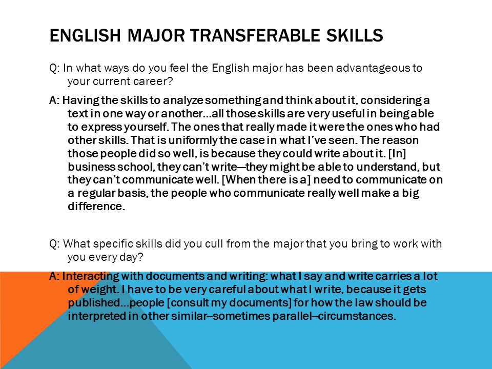 ENGLISH MAJOR TRANSFERABLE SKILLS Q: In what ways do you feel the English major has been advantageous to your current career? A: Having the skills to