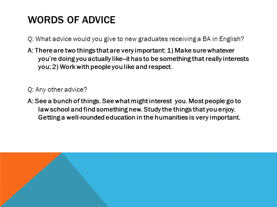 WORDS OF ADVICE Q: What advice would you give to new graduates receiving a BA in English? A: There are two things that are very important: 1) Make sur