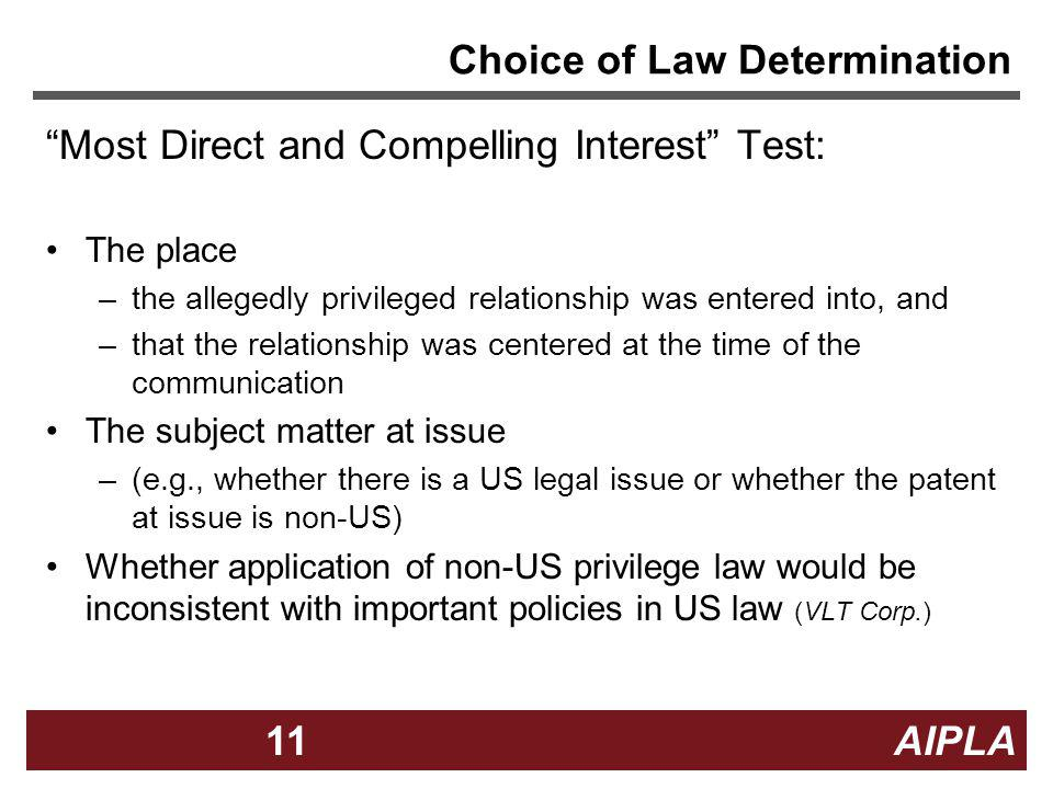 11 AIPLA11 Choice of Law Determination Most Direct and Compelling Interest Test: The place –the allegedly privileged relationship was entered into, an