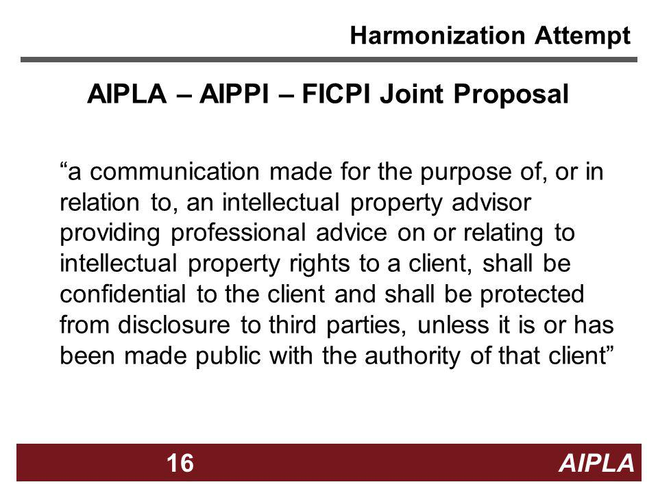 16 AIPLA16 Harmonization Attempt AIPLA – AIPPI – FICPI Joint Proposal a communication made for the purpose of, or in relation to, an intellectual prop