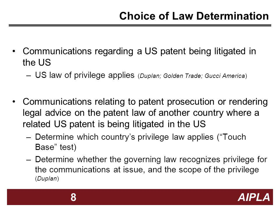 8 8 AIPLA8 Choice of Law Determination Communications regarding a US patent being litigated in the US –US law of privilege applies (Duplan; Golden Tra