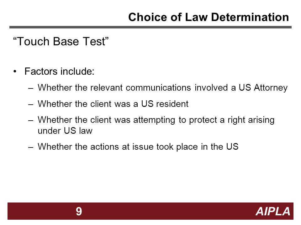 9 9 AIPLA9 Choice of Law Determination Touch Base Test Factors include: –Whether the relevant communications involved a US Attorney –Whether the clien