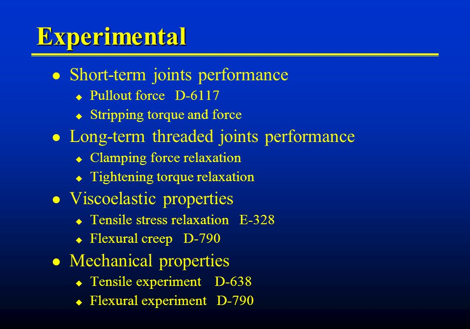 Experimental Short-term joints performance Pullout force D-6117 Stripping torque and force Long-term threaded joints performance Clamping force relaxation Tightening torque relaxation Viscoelastic properties Tensile stress relaxation E-328 Flexural creep D-790 Mechanical properties Tensile experiment D-638 Flexural experiment D-790
