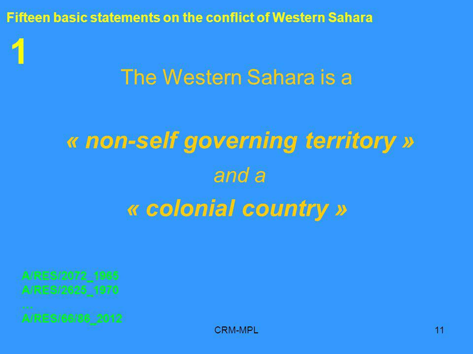 CRM-MPL11 1 The Western Sahara is a « non-self governing territory » and a « colonial country » A/RES/2072_1965 A/RES/2625_1970 … A/RES/66/86_2012 Fifteen basic statements on the conflict of Western Sahara