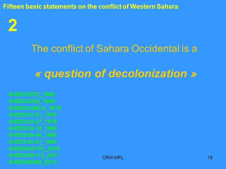 CRM-MPL18 2 The conflict of Sahara Occidental is a « question of decolonization » A/RES/2072_1965 A/RES/2229_1966 A/RES/3458-A_1975 A/RES/33-31_1978 A/RES/34-37_1979 A/RES/35-19_1980 A/RES/39-40_1984 A/RES/45-21_1990 A/RES/64/101_2010 A/RES/65/112_2011 A/RES/66/86_2012 Fifteen basic statements on the conflict of Western Sahara