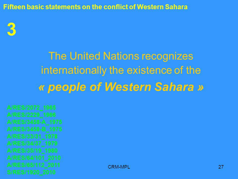 CRM-MPL27 3 The United Nations recognizes internationally the existence of the « people of Western Sahara » A/RES/2072_1965 A/RES/2229_1966 A/RES/3458-A_1975 A/RES/3458-B_1975 A/RES/33/31_1978 A/RES/34/37_1979 A/RES/35/19_1980 A/RES/64/101_2010 A/RES/65/112_2011 S/RES/1920_2010 Fifteen basic statements on the conflict of Western Sahara