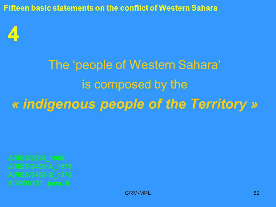 CRM-MPL32 4 The people of Western Sahara is composed by the « indigenous people of the Territory » A/RES/2229_1966 A/RES/3458-A_1975 A/RES/3458-B_1975 S/2000/131, para.