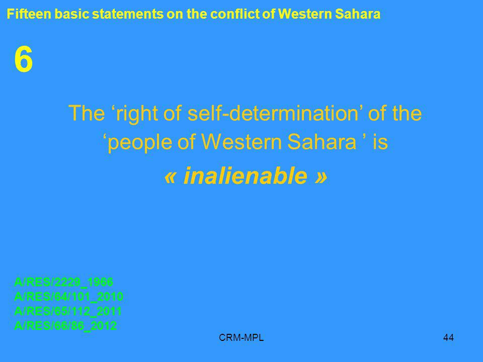 CRM-MPL44 6 The right of self-determination of the people of Western Sahara is « inalienable » A/RES/2229_1966 A/RES/64/101_2010 A/RES/65/112_2011 A/RES/66/86_2012 Fifteen basic statements on the conflict of Western Sahara