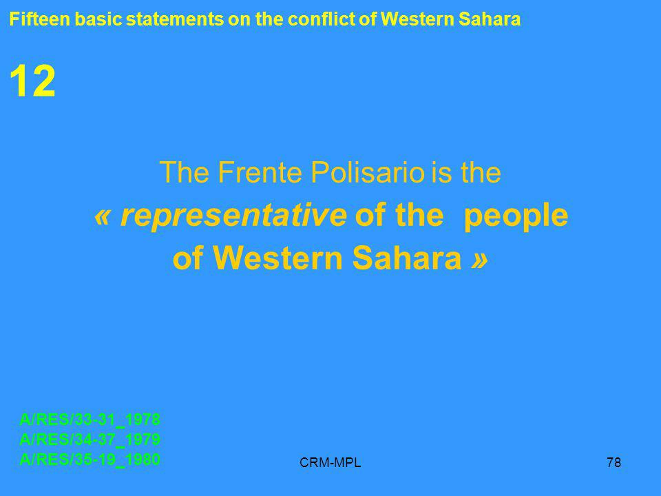CRM-MPL78 12 The Frente Polisario is the « representative of the people of Western Sahara » A/RES/33-31_1978 A/RES/34-37_1979 A/RES/35-19_1980 Fifteen basic statements on the conflict of Western Sahara