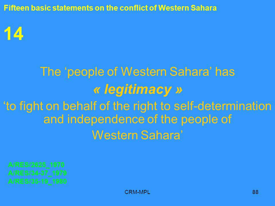 CRM-MPL88 14 The people of Western Sahara has « legitimacy » to fight on behalf of the right to self-determination and independence of the people of Western Sahara A/RES/2625_1970 A/RES/34-37_1979 A/RES/35-19_1980 Fifteen basic statements on the conflict of Western Sahara