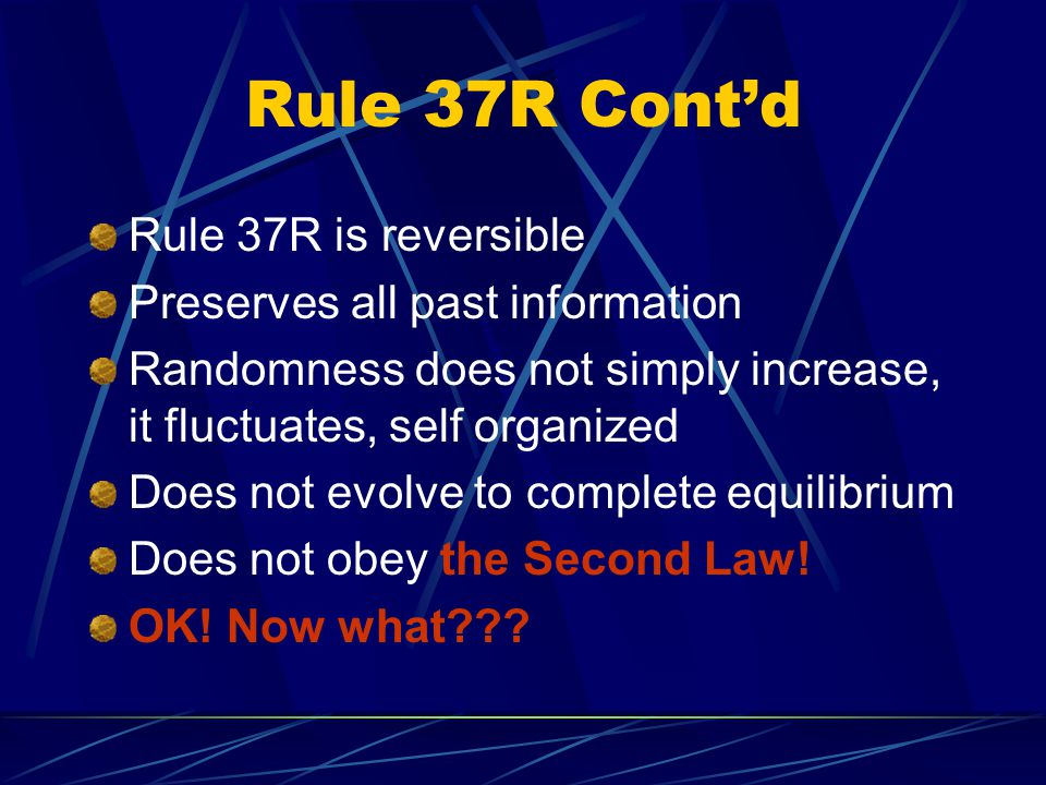 Rule 37R is reversible Preserves all past information Randomness does not simply increase, it fluctuates, self organized Does not evolve to complete equilibrium Does not obey the Second Law.